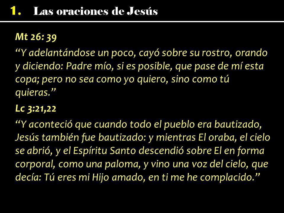 1. Mt 26: 39 Y adelantándose un poco, cayó sobre su rostro, orando y diciendo: Padre mío, si es posible, que pase de mí esta copa; pero no sea como yo