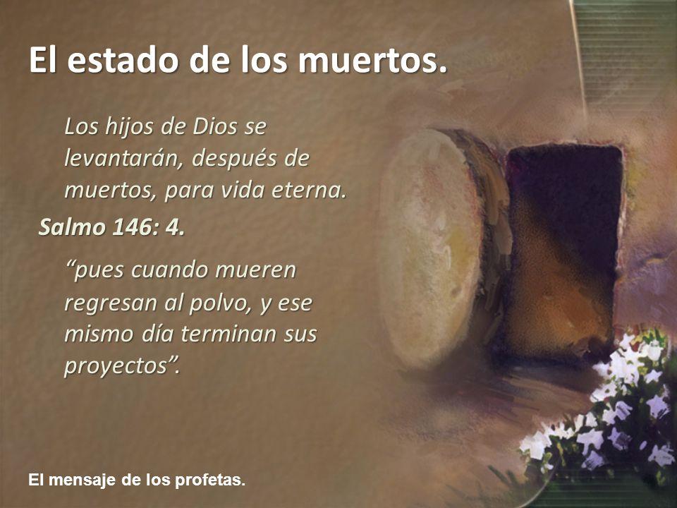 El mensaje de los profetas. El estado de los muertos. Los hijos de Dios se levantarán, después de muertos, para vida eterna. Salmo 146: 4. pues cuando