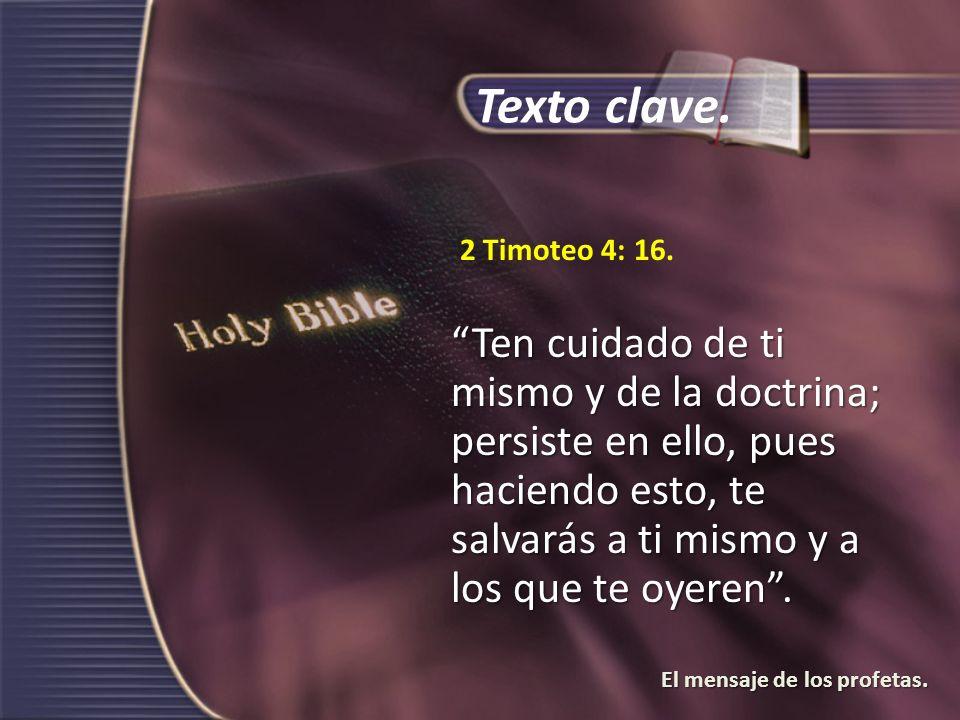 El mensaje de los profetas. 2 Timoteo 4: 16. Ten cuidado de ti mismo y de la doctrina; persiste en ello, pues haciendo esto, te salvarás a ti mismo y