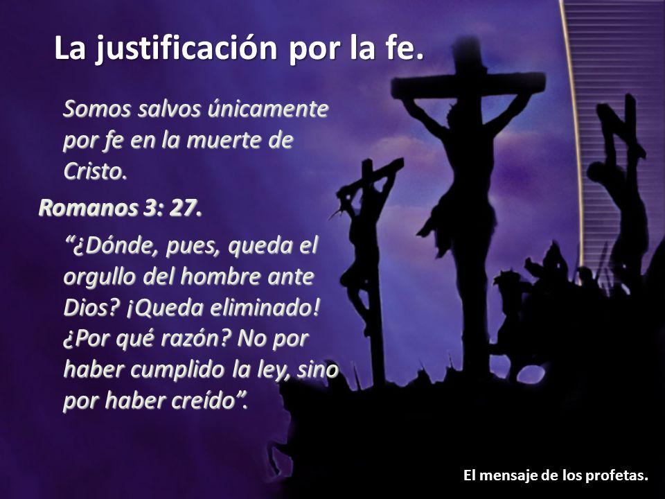 La justificación por la fe. El mensaje de los profetas. Somos salvos únicamente por fe en la muerte de Cristo. Romanos 3: 27. ¿Dónde, pues, queda el o