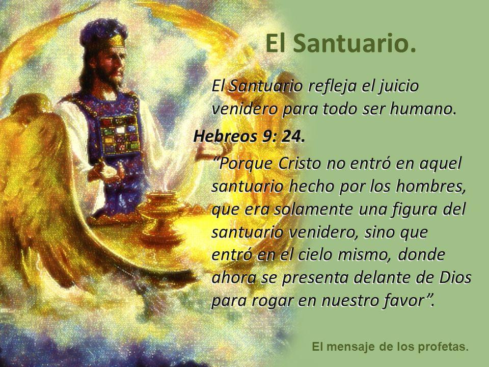 El mensaje de los profetas. El Santuario. El Santuario refleja el juicio venidero para todo ser humano. Hebreos 9: 24. Porque Cristo no entró en aquel