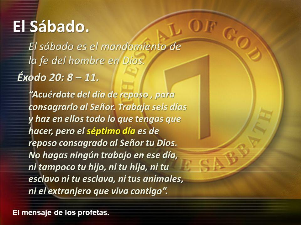 El mensaje de los profetas. El Sábado. El sábado es el mandamiento de la fe del hombre en Dios. Éxodo 20: 8 – 11. Acuérdate del día de reposo, para co