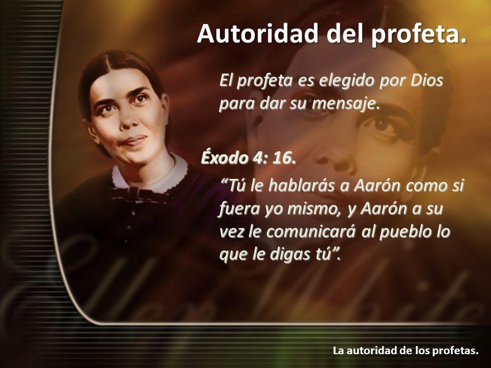 Autoridad del profeta. La autoridad de los profetas. El profeta es elegido por Dios para dar su mensaje. Éxodo 4: 16. Tú le hablarás a Aarón como si f