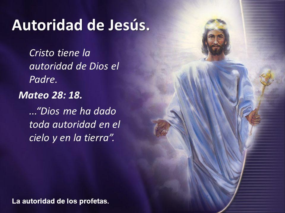 La autoridad de los profetas. Autoridad de Jesús. Cristo tiene la autoridad de Dios el Padre. Mateo 28: 18....Dios me ha dado toda autoridad en el cie