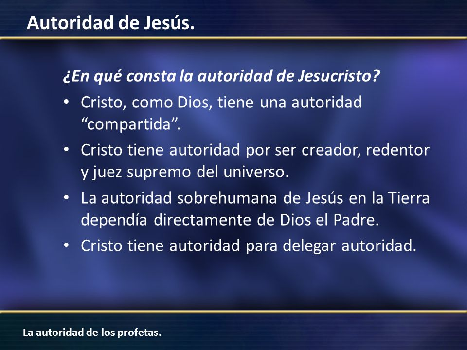 La autoridad de los profetas. Autoridad de Jesús. ¿En qué consta la autoridad de Jesucristo? Cristo, como Dios, tiene una autoridad compartida. Cristo