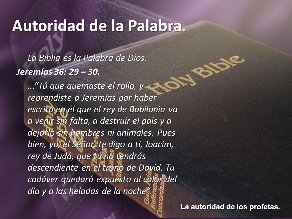 La autoridad de los profetas. Autoridad de la Palabra. La Biblia es la Palabra de Dios. Jeremías 36: 29 – 30....Tú que quemaste el rollo, y reprendist
