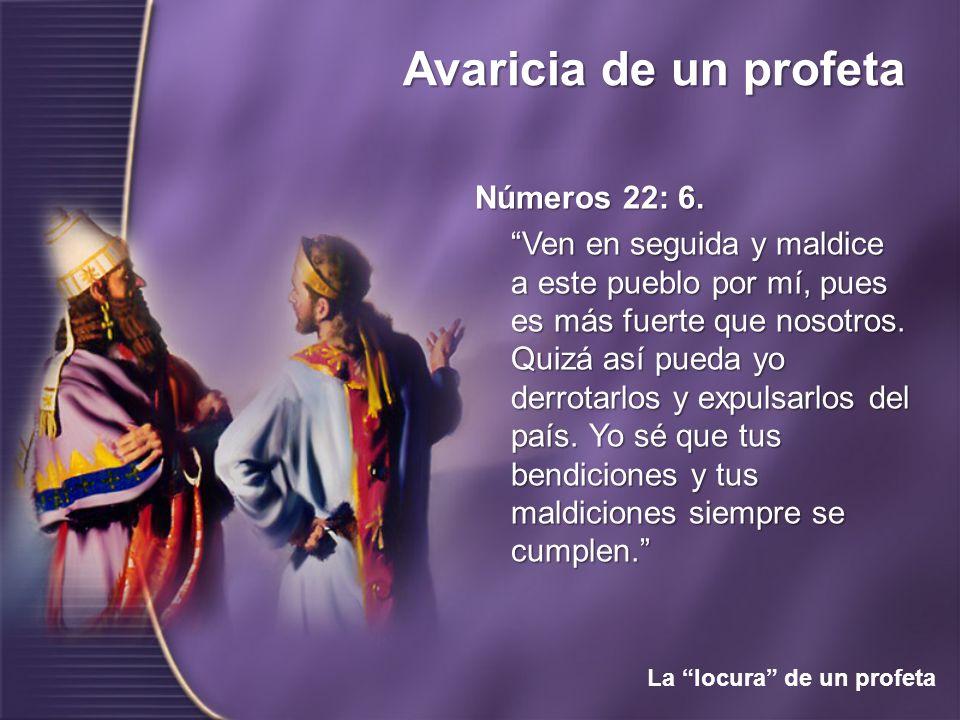 Avaricia de un profeta La locura de un profeta Números 22: 6. Ven en seguida y maldice a este pueblo por mí, pues es más fuerte que nosotros. Quizá as