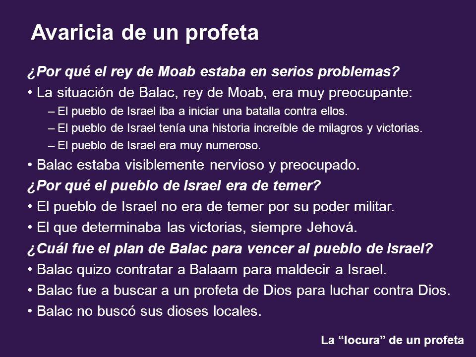 La locura de un profeta Avaricia de un profeta ¿Por qué el rey de Moab estaba en serios problemas? La situación de Balac, rey de Moab, era muy preocup