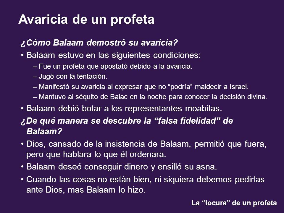 La locura de un profeta Avaricia de un profeta ¿Cómo Balaam demostró su avaricia? Balaam estuvo en las siguientes condiciones: –Fue un profeta que apo
