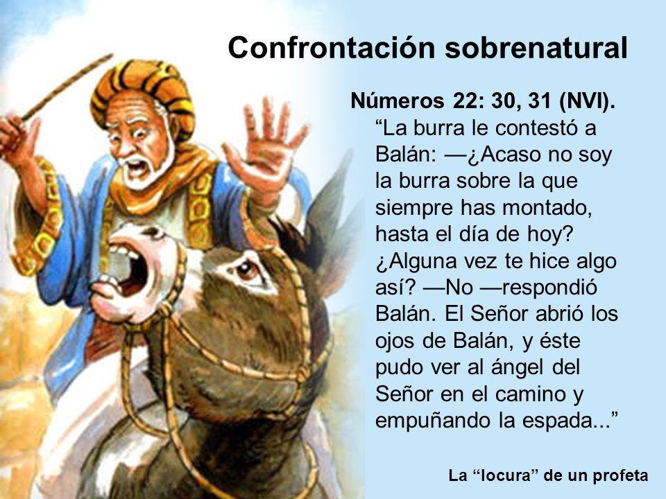 La locura de un profeta Confrontación sobrenatural Números 22: 30, 31 (NVI). La burra le contestó a Balán: ¿Acaso no soy la burra sobre la que siempre