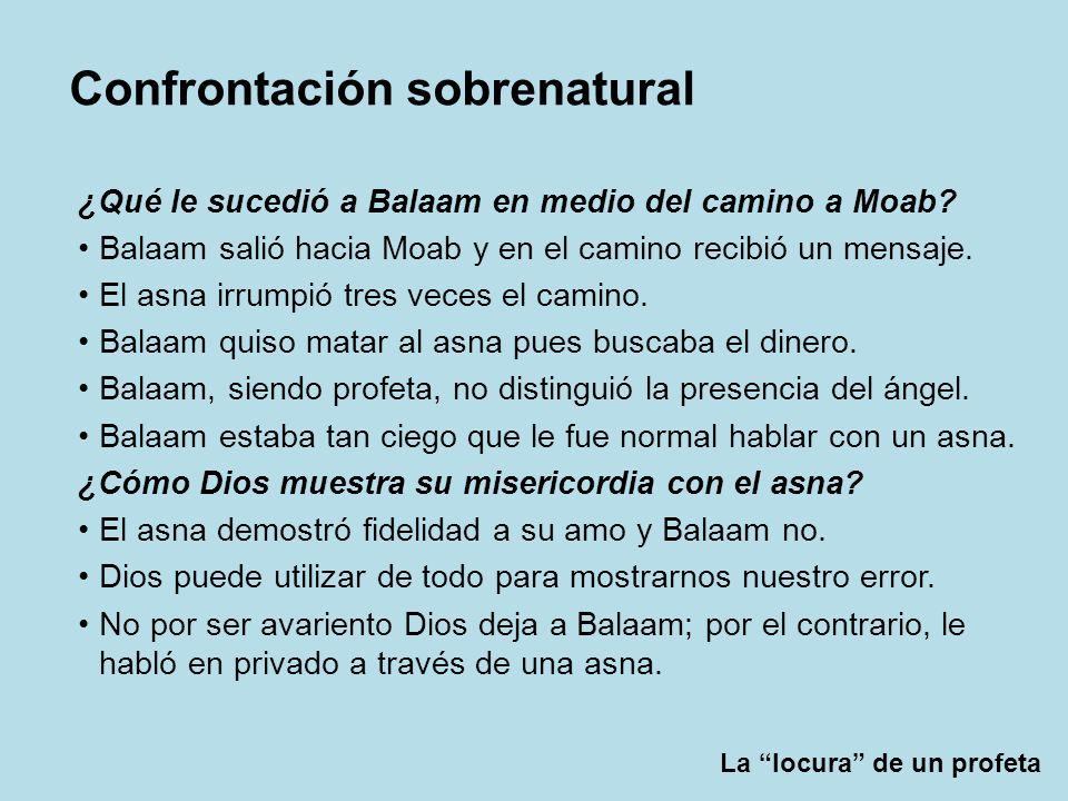 La locura de un profeta Confrontación sobrenatural ¿Qué le sucedió a Balaam en medio del camino a Moab? Balaam salió hacia Moab y en el camino recibió