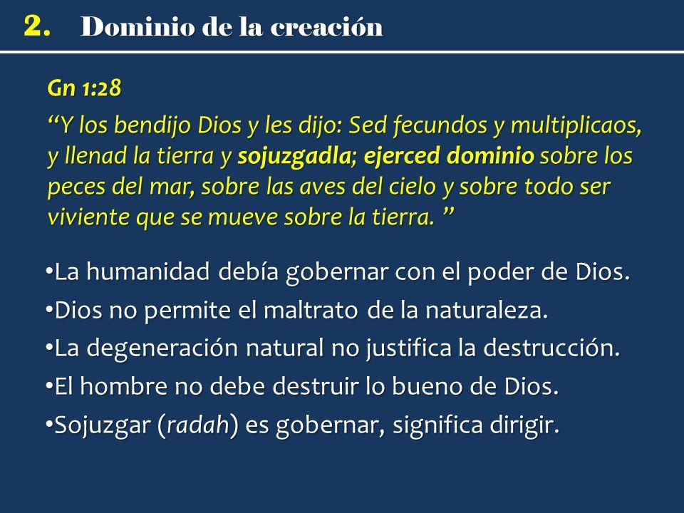 2. Gn 1:28 Y los bendijo Dios y les dijo: Sed fecundos y multiplicaos, y llenad la tierra y sojuzgadla; ejerced dominio sobre los peces del mar, sobre