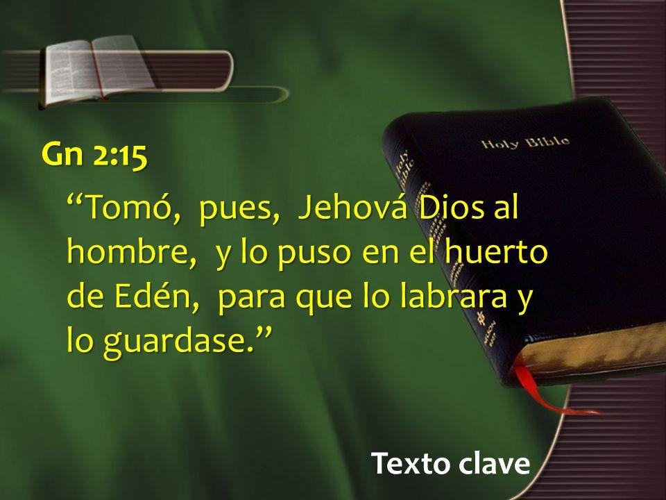Texto clave Gn 2:15 Tomó, pues, Jehová Dios al hombre, y lo puso en el huerto de Edén, para que lo labrara y lo guardase.