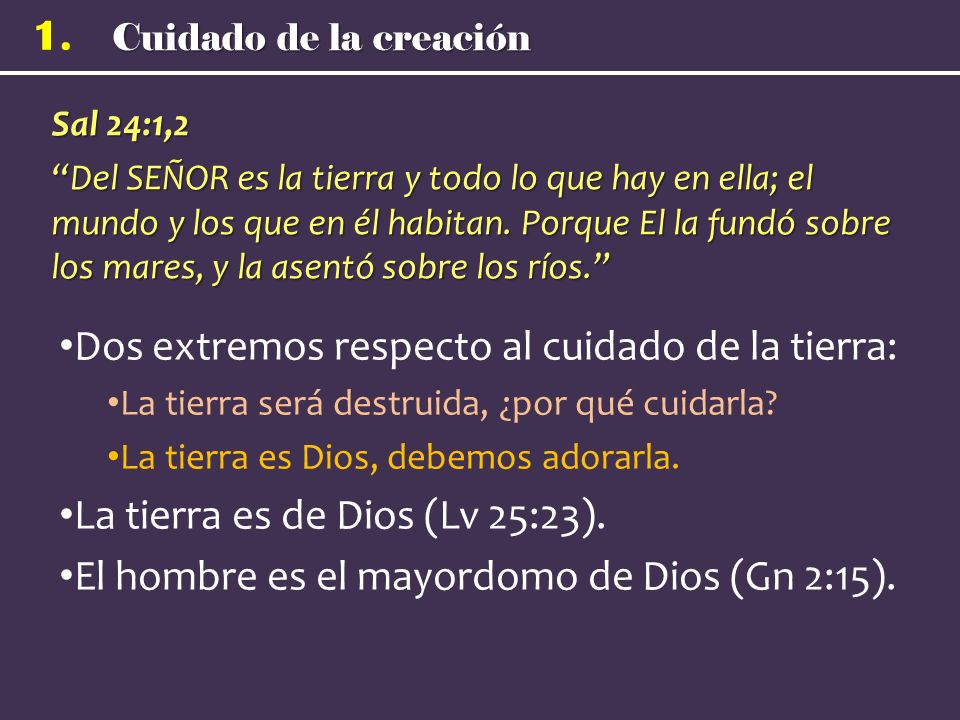 1. Sal 24:1,2 Del SEÑOR es la tierra y todo lo que hay en ella; el mundo y los que en él habitan. Porque El la fundó sobre los mares, y la asentó sobr