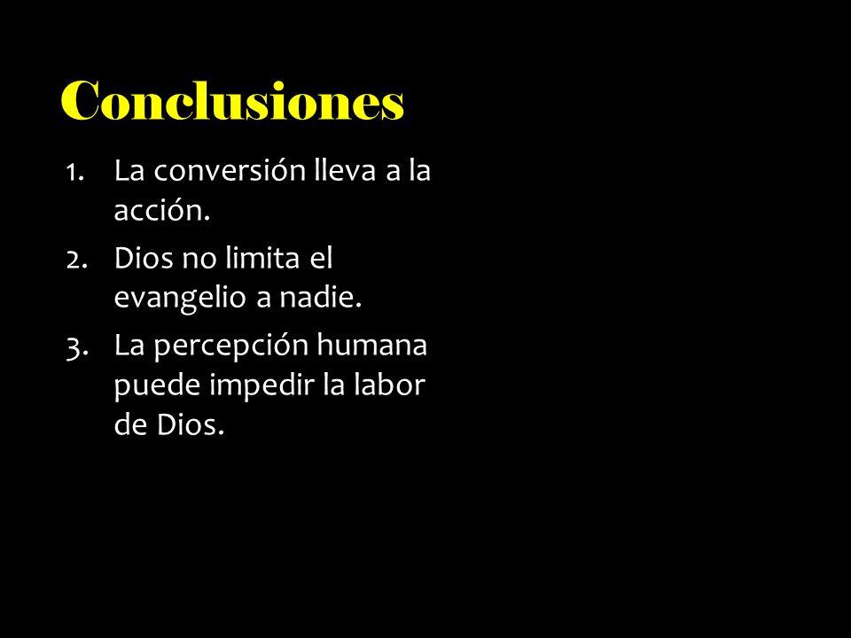 Conclusiones 1.La conversión lleva a la acción. 2.Dios no limita el evangelio a nadie.