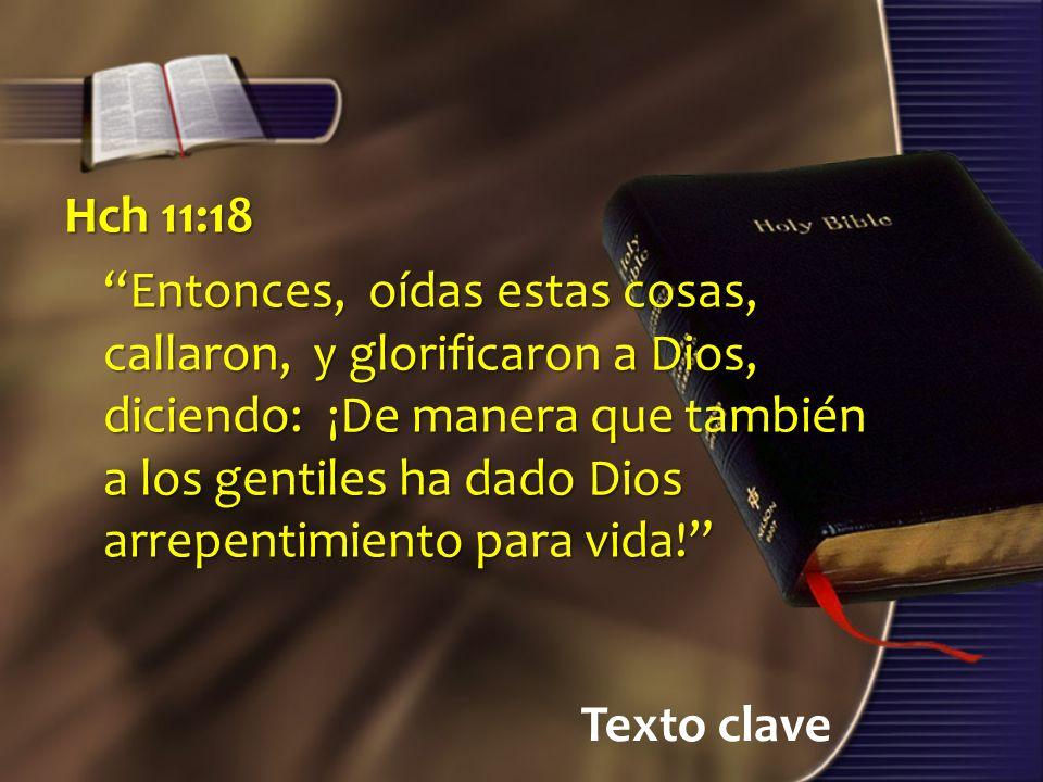 Texto clave Hch 11:18 Entonces, oídas estas cosas, callaron, y glorificaron a Dios, diciendo: ¡De manera que también a los gentiles ha dado Dios arrepentimiento para vida!