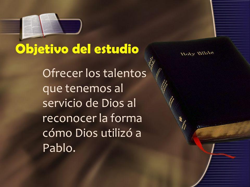 Objetivo del estudio Ofrecer los talentos que tenemos al servicio de Dios al reconocer la forma cómo Dios utilizó a Pablo.