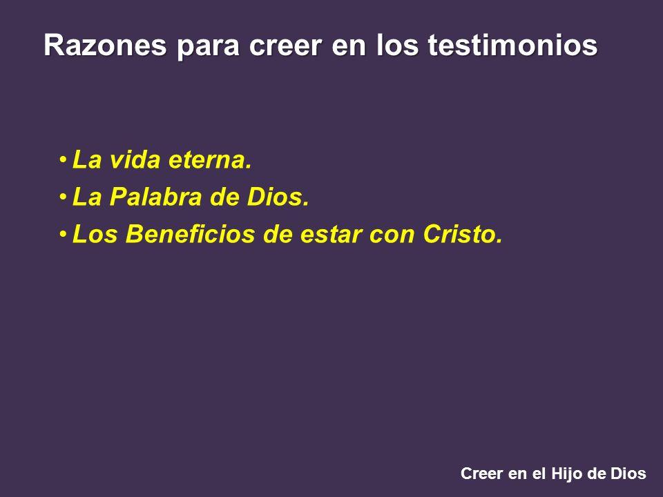 Creer en el Hijo de Dios Razones para creer en los testimonios La vida eterna. La Palabra de Dios. Los Beneficios de estar con Cristo.
