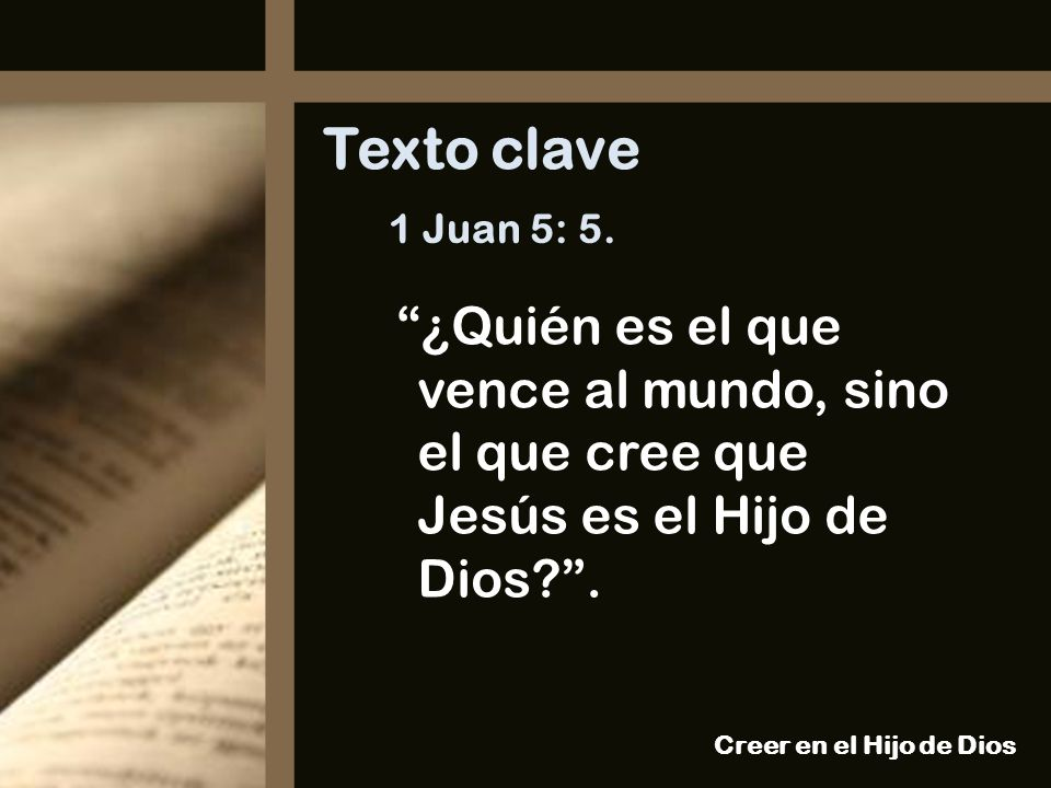 1 Juan 5: 5. ¿Quién es el que vence al mundo, sino el que cree que Jesús es el Hijo de Dios?. Texto clave