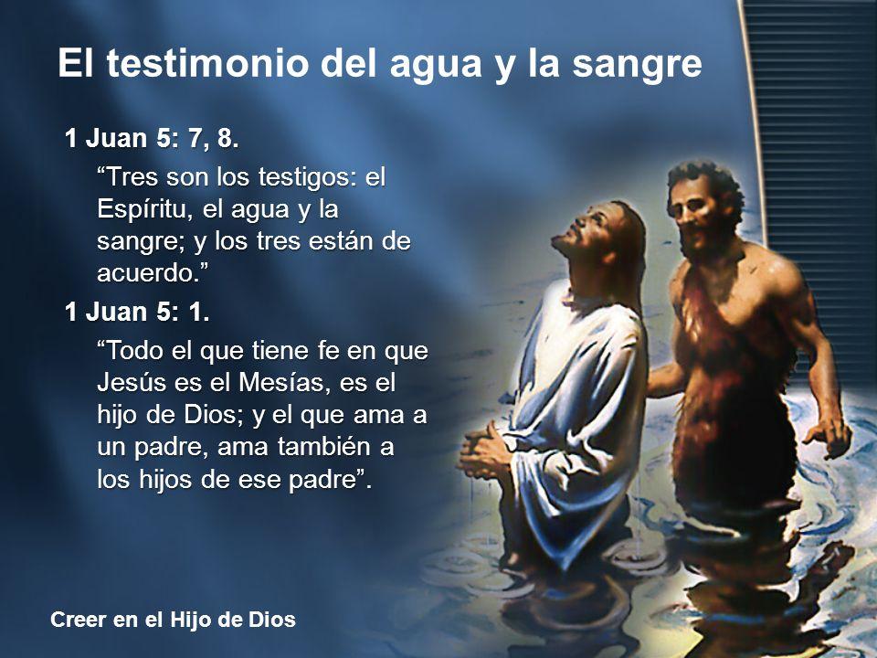 El testimonio del agua y la sangre Creer en el Hijo de Dios 1 Juan 5: 7, 8. Tres son los testigos: el Espíritu, el agua y la sangre; y los tres están