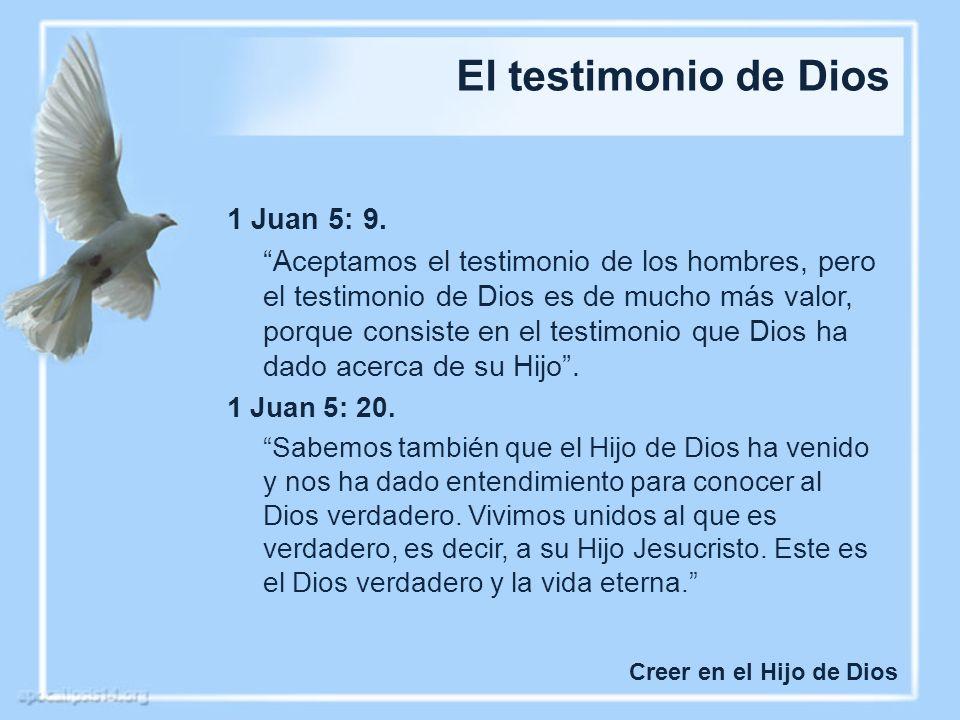 El testimonio de Dios Creer en el Hijo de Dios 1 Juan 5: 9. Aceptamos el testimonio de los hombres, pero el testimonio de Dios es de mucho más valor,
