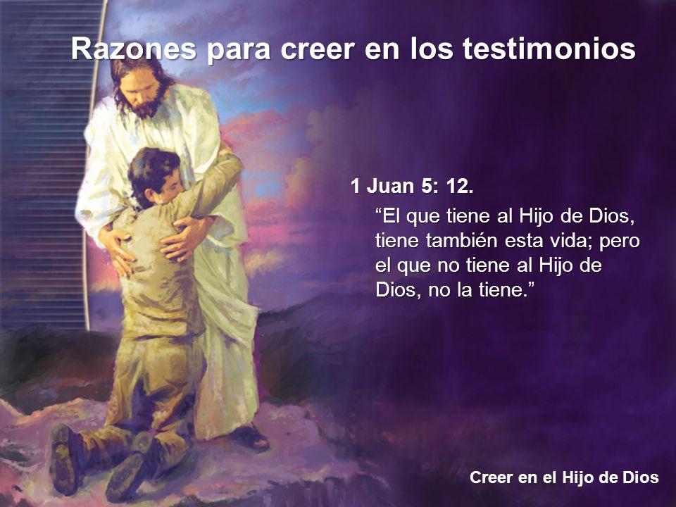 Razones para creer en los testimonios Creer en el Hijo de Dios 1 Juan 5: 12. El que tiene al Hijo de Dios, tiene también esta vida; pero el que no tie