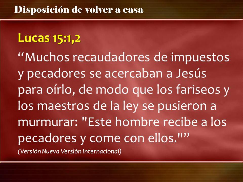 Disposición de volver a casa Lucas 15:1,2 Muchos recaudadores de impuestos y pecadores se acercaban a Jesús para oírlo, de modo que los fariseos y los