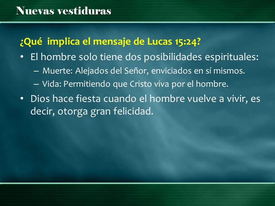 Nuevas vestiduras ¿Qué implica el mensaje de Lucas 15:24? El hombre solo tiene dos posibilidades espirituales: – Muerte: Alejados del Señor, enviciado