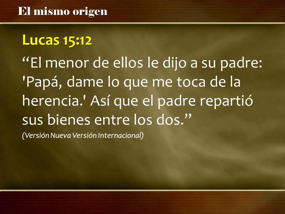 El mismo origen Lucas 15:12 El menor de ellos le dijo a su padre: 'Papá, dame lo que me toca de la herencia.' Así que el padre repartió sus bienes ent
