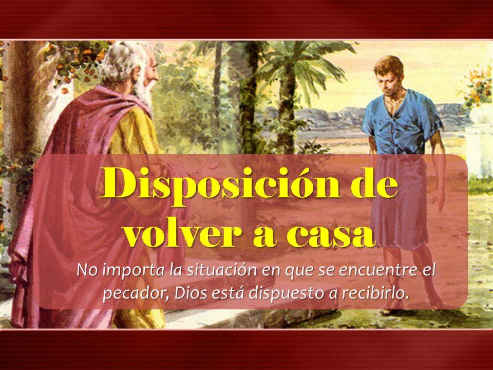 Disposición de volver a casa No importa la situación en que se encuentre el pecador, Dios está dispuesto a recibirlo.