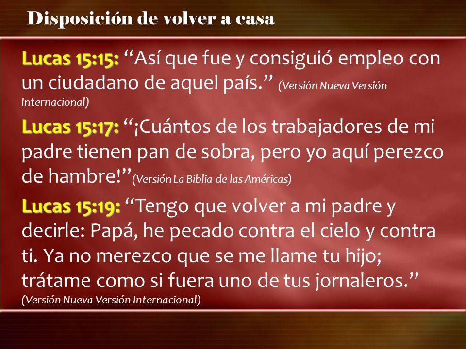 Disposición de volver a casa Lucas 15:15: Lucas 15:15: Así que fue y consiguió empleo con un ciudadano de aquel país. (Versión Nueva Versión Internaci