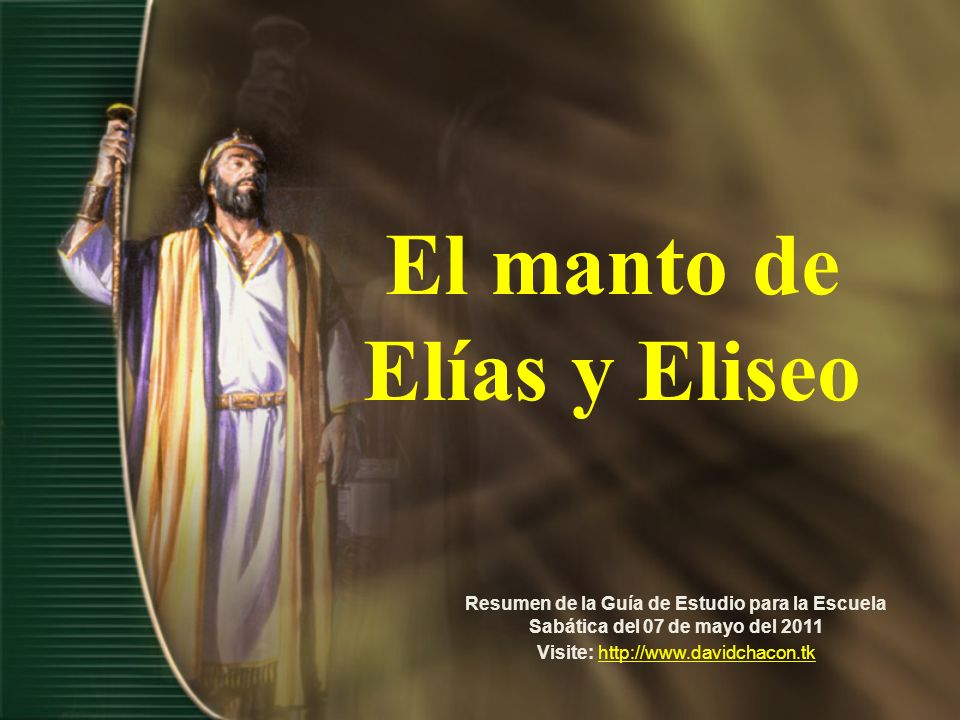 El manto de Elías y Eliseo Resumen de la Guía de Estudio para la Escuela Sabática del 07 de mayo del 2011 Visite: http://www.davidchacon.tkhttp://www.