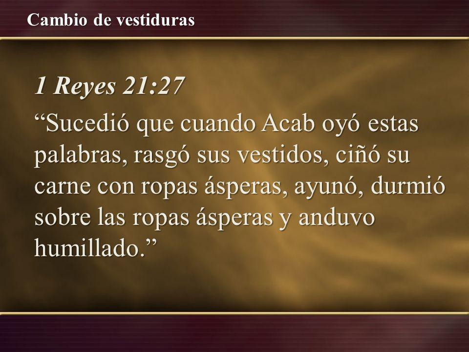 Cambio de vestiduras 1 Reyes 21:27 Sucedió que cuando Acab oyó estas palabras, rasgó sus vestidos, ciñó su carne con ropas ásperas, ayunó, durmió sobr