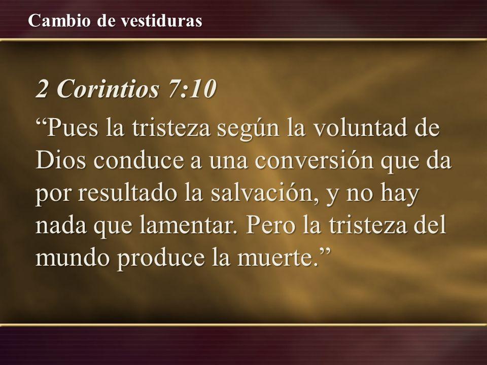 Cambio de vestiduras 2 Corintios 7:10 Pues la tristeza según la voluntad de Dios conduce a una conversión que da por resultado la salvación, y no hay