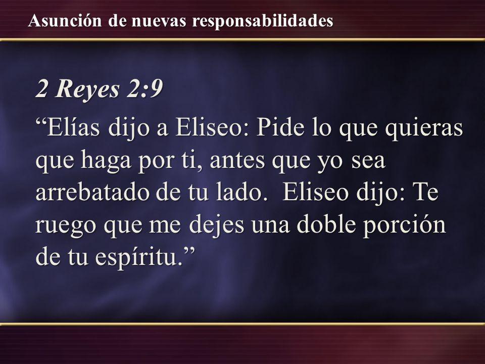 2 Reyes 2:9 Elías dijo a Eliseo: Pide lo que quieras que haga por ti, antes que yo sea arrebatado de tu lado. Eliseo dijo: Te ruego que me dejes una d