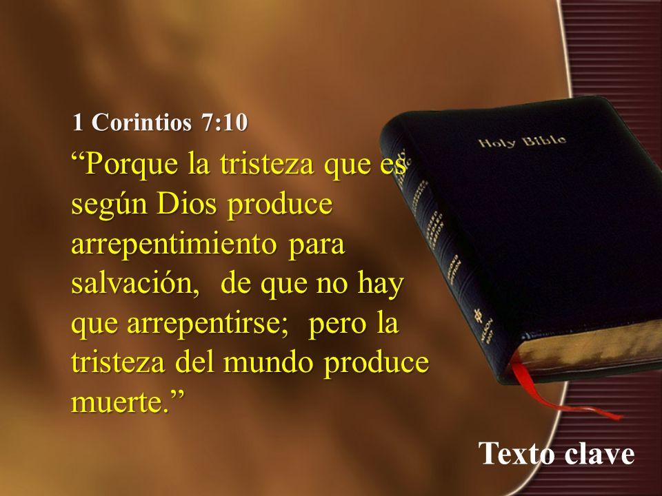 Texto clave 1 Corintios 7:10 Porque la tristeza que es según Dios produce arrepentimiento para salvación, de que no hay que arrepentirse; pero la tris