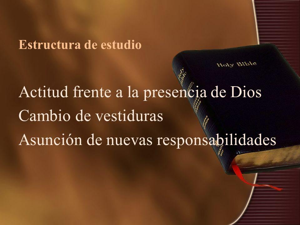 Estructura de estudio Actitud frente a la presencia de Dios Cambio de vestiduras Asunción de nuevas responsabilidades