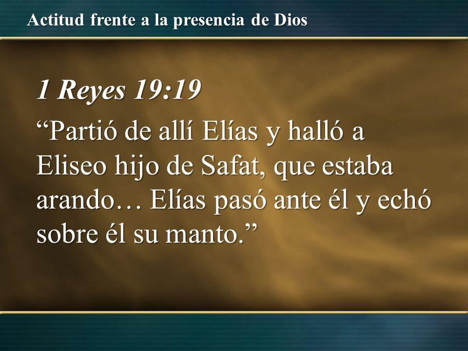 Actitud frente a la presencia de Dios 1 Reyes 19:19 Partió de allí Elías y halló a Eliseo hijo de Safat, que estaba arando… Elías pasó ante él y echó