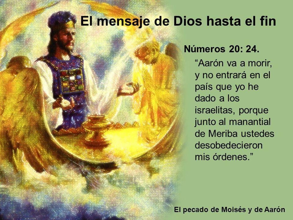 El pecado de Moisés y de Aarón El mensaje de Dios hasta el fin Números 20: 24. Aarón va a morir, y no entrará en el país que yo he dado a los israelit