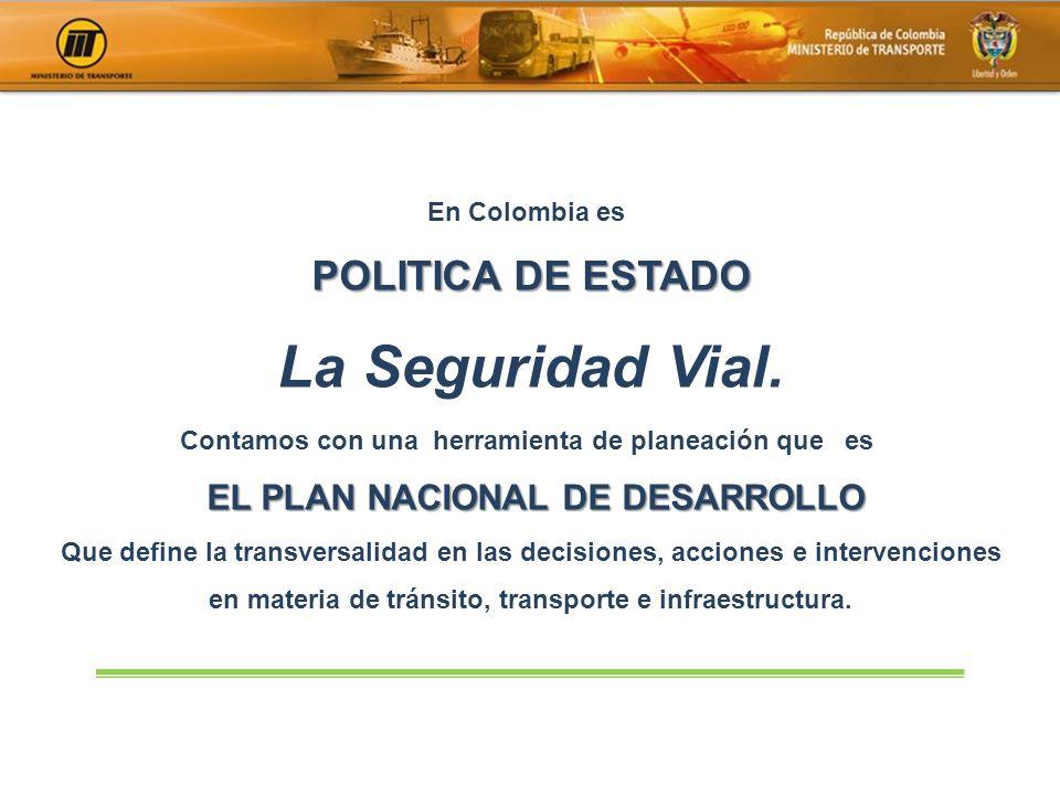 En Colombia es POLITICA DE ESTADO La Seguridad Vial. Contamos con una herramienta de planeación que es EL PLAN NACIONAL DE DESARROLLO EL PLAN NACIONAL