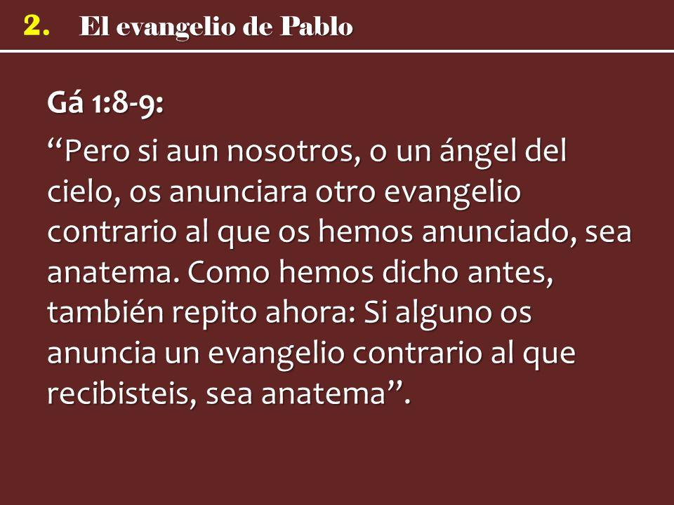 El evangelio de Pablo 2. Gá 1:8-9: Pero si aun nosotros, o un ángel del cielo, os anunciara otro evangelio contrario al que os hemos anunciado, sea an