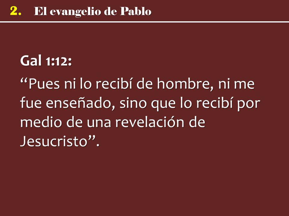 El evangelio de Pablo 2. Gal 1:12: Pues ni lo recibí de hombre, ni me fue enseñado, sino que lo recibí por medio de una revelación de Jesucristo.