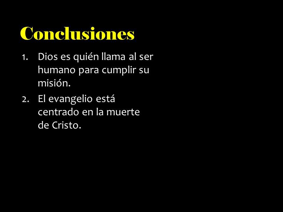 Conclusiones 1.Dios es quién llama al ser humano para cumplir su misión. 2.El evangelio está centrado en la muerte de Cristo.
