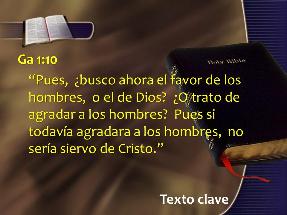 Texto clave Ga 1:10 Pues, ¿busco ahora el favor de los hombres, o el de Dios? ¿O trato de agradar a los hombres? Pues si todavía agradara a los hombre