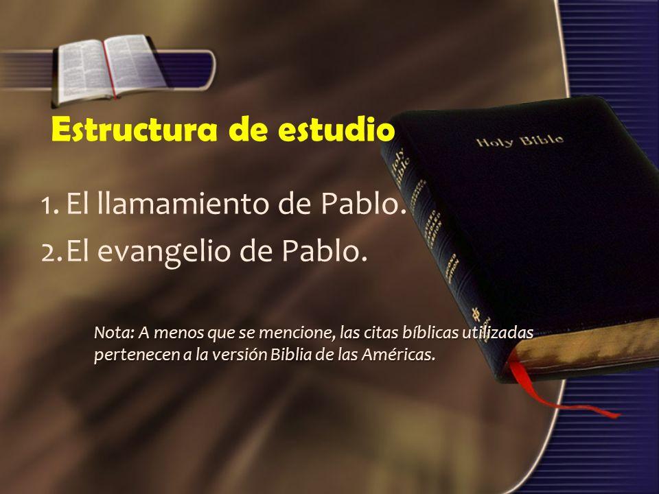 Estructura de estudio 1.El llamamiento de Pablo. 2.El evangelio de Pablo. Nota: A menos que se mencione, las citas bíblicas utilizadas pertenecen a la