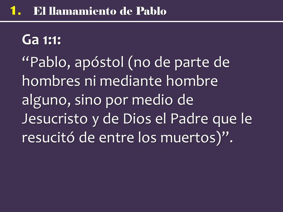 El llamamiento de Pablo 1. Ga 1:1: Pablo, apóstol (no de parte de hombres ni mediante hombre alguno, sino por medio de Jesucristo y de Dios el Padre q
