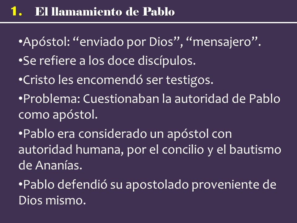 El llamamiento de Pablo 1. Apóstol: enviado por Dios, mensajero. Se refiere a los doce discípulos. Cristo les encomendó ser testigos. Problema: Cuesti
