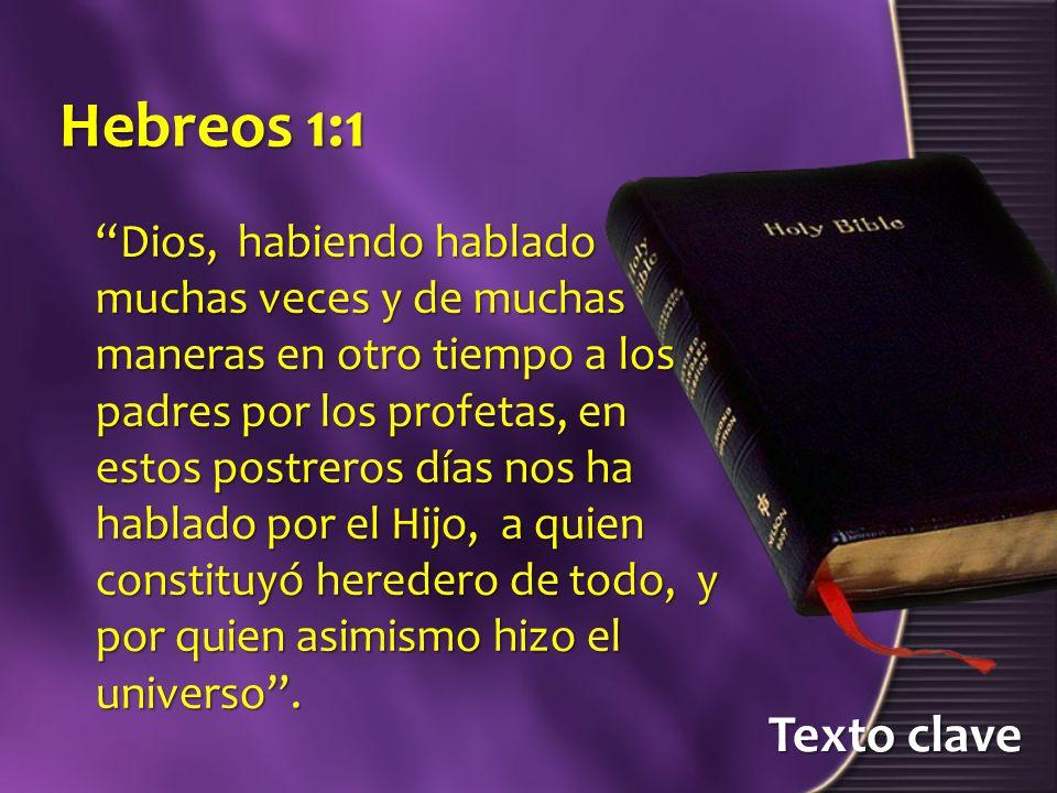 Texto clave Hebreos 1:1 Dios, habiendo hablado muchas veces y de muchas maneras en otro tiempo a los padres por los profetas, en estos postreros días