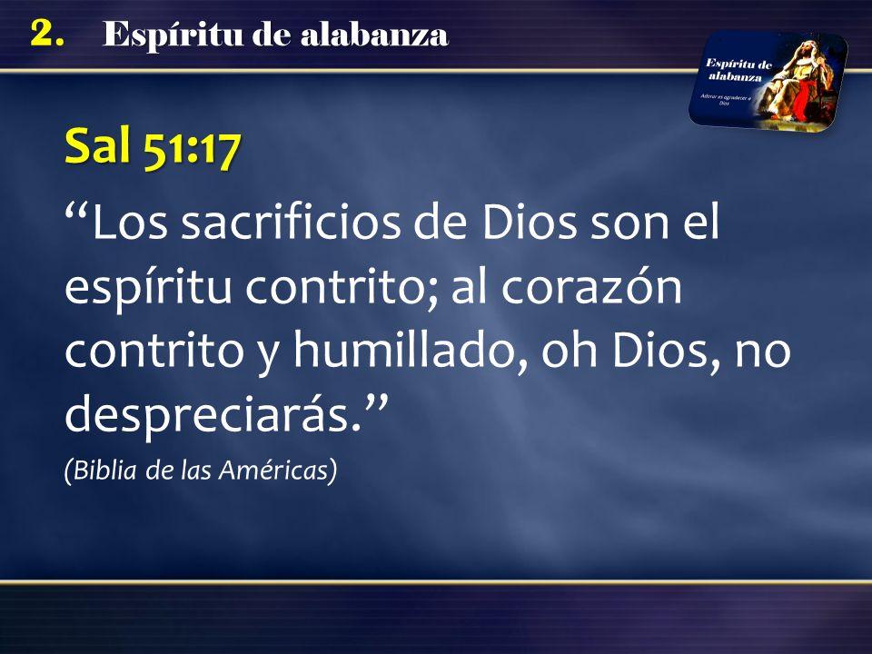 Espíritu de alabanza 2. Sal 51:17 Los sacrificios de Dios son el espíritu contrito; al corazón contrito y humillado, oh Dios, no despreciarás. (Biblia