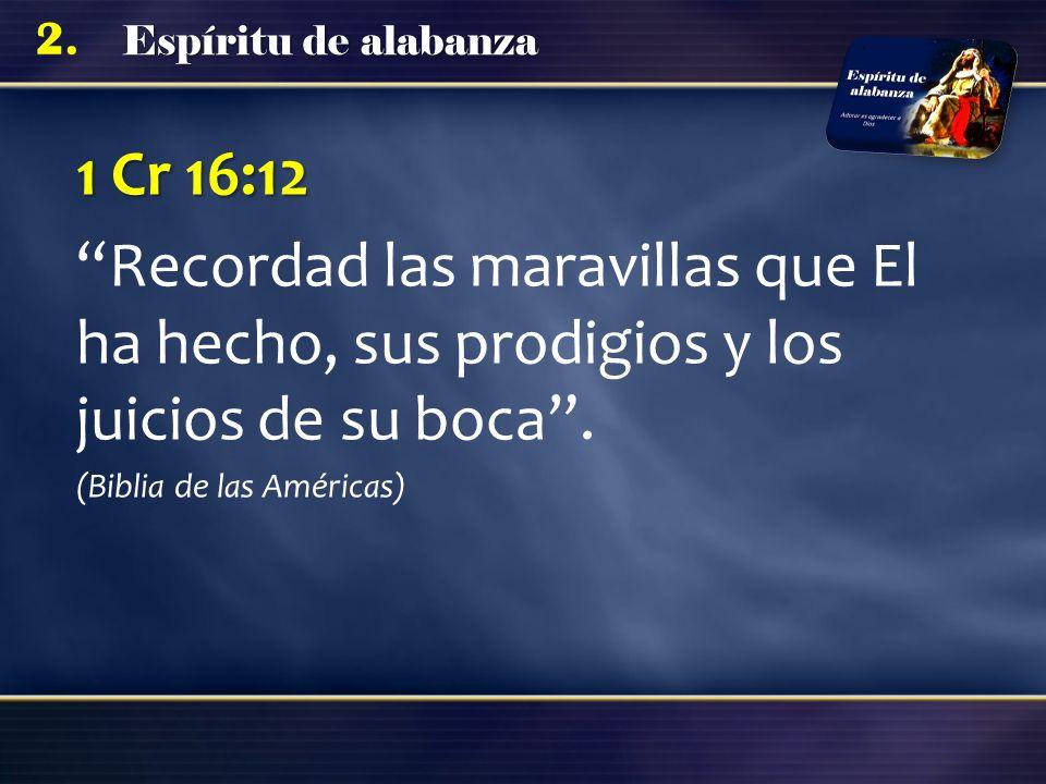 Espíritu de alabanza 2. 1 Cr 16:12 Recordad las maravillas que El ha hecho, sus prodigios y los juicios de su boca. (Biblia de las Américas)